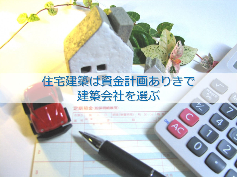 住宅建築は資金計画ありきで建築会社を選ぶ