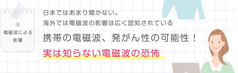 ④電磁波による影響 日本ではあまり聞かない。海外では電磁波の影響は広く認知されている 携帯の電磁波、発がん性の可能性!実は知らない電磁波の恐怖